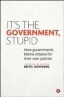 It's the Government, Stupid : How Governments Blame Citizens for Their Own Policies - Book