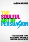 The Soulful Art of Persuasion : The 11 Habits That Will Make Anyone A Master Influencer - Book