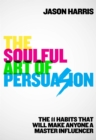 The Soulful Art of Persuasion : The 11 Habits That Will Make Anyone A Master Influencer - eBook
