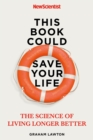 This Book Could Save Your Life : The Science of Living Longer Better - Book