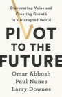 Pivot to the Future : Discovering Value and Creating Growth in a Disrupted World - Book