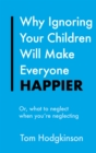 Why Ignoring Your Children Will Make Everyone Happier : Or, What to Neglect When You're Neglecting - eBook
