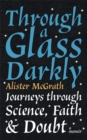 Through a Glass Darkly : Journeys through Science, Faith and Doubt - A Memoir - Book