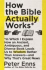 How the Bible Actually Works : In which I Explain how an Ancient, Ambiguous, and Diverse Book Leads us to Wisdom rather than Answers - and why that's Great News - Book