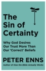 The Sin of Certainty : Why God desires our trust more than our 'correct' beliefs - eBook