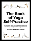 The Book of Yoga Self-Practice : 20 tools to help you create and sustain a fulfilling independent yoga practice - eBook