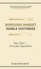 Borough Market: Edible Histories : Epic tales of everyday ingredients