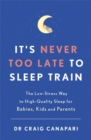 It's Never too Late to Sleep Train : The low stress way to high quality sleep for babies, kids and parents - Book