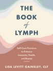 The Book of Lymph : Self-care Lymphatic Massage to Enhance Immunity, Health and Beauty - eBook