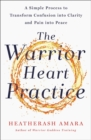 The Warrior Heart Practice : A simple process to transform confusion into clarity and pain into peace - Book