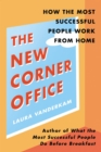 The New Corner Office : How the Most Successful People Work From Home - eBook