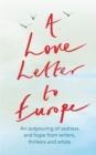 A Love Letter to Europe : An outpouring of sadness and hope - Mary Beard, Shami Chakrabati, Sebastian Faulks, Neil Gaiman, Ruth Jones, J.K. Rowling, Sandi Toksvig and others - Book