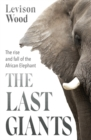 The Last Giants : The Rise and Fall of the African Elephant - Book