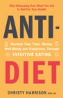 Anti-Diet : Reclaim Your Time, Money, Well-Being and Happiness Through Intuitive Eating - Book