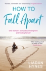 How to Fall Apart : From Breaking Up to Book Clubs to Being Enough - Things I ve Learned About Losing and Finding Love - eBook