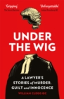 Under the Wig : A Lawyer's Stories of Murder, Guilt and Innocence - Book