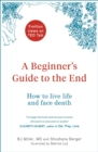 A Beginner's Guide to the End : How to Live Life to the Full and Die a Good Death - Book