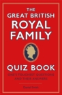 The Great British Royal Family Quiz Book : One's Toughest Questions and Their Answers - Book