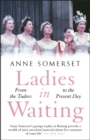 Ladies in Waiting : a history of court life from the Tudors to the present day - Book