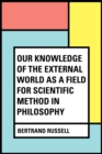 Our Knowledge of the External World as a Field for Scientific Method in Philosophy - eBook