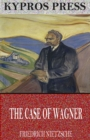 The Case of Wagner, Nietzsche Contra Wagner, and Selected Aphorisms - eBook