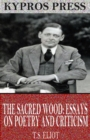 The Sacred Wood: Essays on Poetry and Criticism - eBook