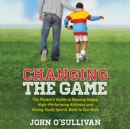 Changing the Game : The Parent's Guide to Raising Happy, High-Performing Athletes and Giving Youth Sports Back to Our Kids - eAudiobook