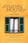Playing House in Provence : How Two Americans Became a Little Bit French - eBook