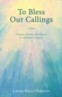 To Bless Our Callings : Prayers, Poems, and Hymns to Celebrate Vocation - eBook