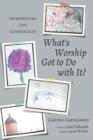 What's Worship Got to Do with It? : Interpreting Life Liturgically - eBook