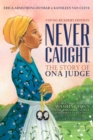 Never Caught, the Story of Ona Judge : George and Martha Washington's Courageous Slave Who Dared to Run Away; Young Readers Edition - eBook