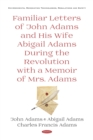 Familiar Letters of John Adams and His Wife Abigail Adams During the Revolution with a Memoir of Mrs. Adams - eBook