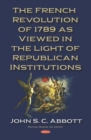 The French Revolution of 1789 as Viewed in the Light of Republican Institutions - eBook