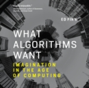 What Algorithms Want : Imagination in the Age of Computing - eAudiobook