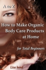 A to Z How to Make Organic Body Care Products at Home for Total Beginners - eBook