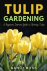 Tulip Gardening : A Beginners Starters Guide to Growing Tulips - eBook