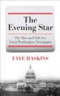 The Evening Star : The Rise and Fall of a Great Washington Newspaper - eBook