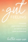 A Gut Feeling : Conquer Your Sweet Tooth by Tuning Into Your Microbiome - eBook