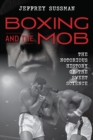 Boxing and the Mob : The Notorious History of the Sweet Science - Book