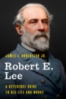 Robert E. Lee : A Reference Guide to His Life and Works - eBook
