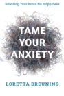 Tame Your Anxiety : Rewiring Your Brain for Happiness - Book