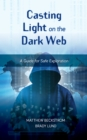 Casting Light on the Dark Web : A Guide for Safe Exploration - eBook
