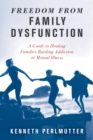 Freedom from Family Dysfunction : A Guide to Healing Families Battling Addiction or Mental Illness - eBook