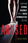 Abused : Surviving Sexual Assault and a Toxic Gymnastics Culture - Book