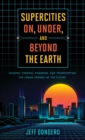 Supercities On, Under, and Beyond the Earth : Housing, Feeding, Powering, and Transporting the Urban Crowds of the Future - eBook