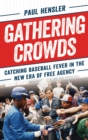 Gathering Crowds : Catching Baseball Fever in the New Era of Free Agency - eBook