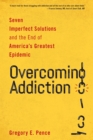 Overcoming Addiction : Seven Imperfect Solutions and the End of America's Greatest Epidemic - eBook