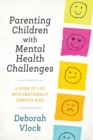Parenting Children with Mental Health Challenges : A Guide to Life with Emotionally Complex Kids - Book