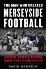 The Man Who Created Merseyside Football : John Houlding, Founding Father of Liverpool and Everton - Book