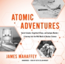 Atomic Adventures : Secret Islands, Forgotten N-Rays, and Isotopic Murder-A Journey into the Wild World of Nuclear Science - eAudiobook